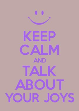 KEEP CALM AND TALK ABOUT YOUR JOYS