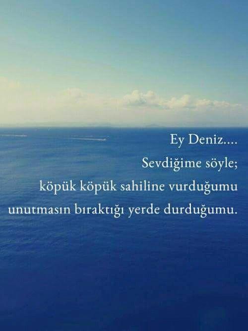Ey deniz... Sevdiğime söyle; köpük köpük sahiline vurduğumu, unutmasın bıraktığı yerde durduğumu. ....( hep öyle kalacağım. ..)