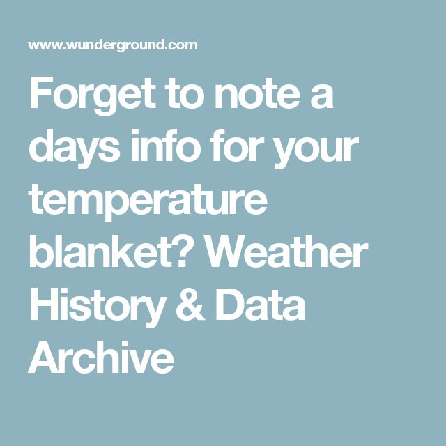 Forget to note a day's info for your temperature blanket? Weather History & Data Archive