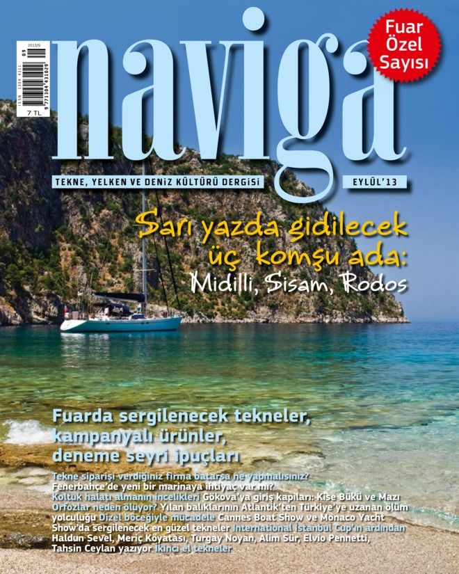 Naviga - EYLÜL 2013 : Sarı yazda gidilecek üç komsu ada: Midilli, Sisam, Rodos Fuarda sergilenecek tekneler, kampanyalı ürünler, deneme seyri ipuçları, Fenerbahçe'de yeni bir marinaya ihtiyaç var mı? Koltuk halatı almanın incelikleri Gökova'ya giris kapıları: Kise Bükü ve Mazı Orfozlar neden ölüyor? Yılan balıklarının Atlantik'ten Türkiye'ye uzanan ölüm yolculugu Dizel böcegiyle mücadele Cannes Boat Show ve Mo...   More