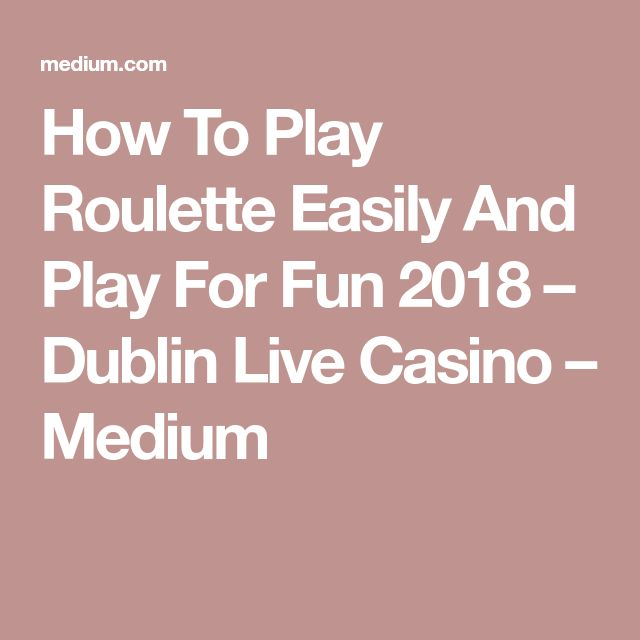 How To Play Roulette Easily And Play For Fun 2018 – Dublin Live Casino – Medium
