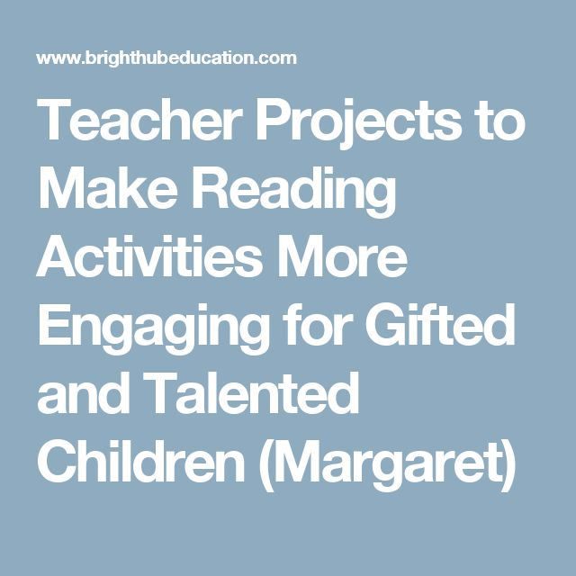 Teacher Projects to Make Reading Activities More Engaging for Gifted and Talented Children           (Margaret)