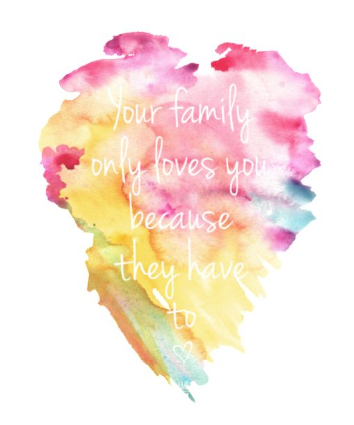 Your family loves you only because they have to. - Uninspirational apparel to differ.