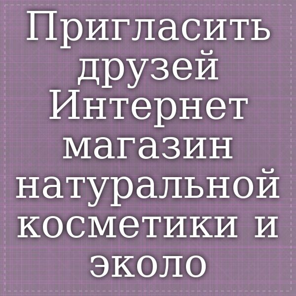 """Пригласить друзей - Интернет-магазин натуральной косметики и экологических товаров """"Эко-Чудо.ру"""""""