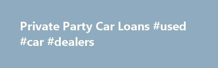 Private Party Car Loans #used #car #dealers http://autos.nef2.com/private-party-car-loans-used-car-dealers/  #private party auto loans # Make your private party car purchase cheaper with Rapid Car Loans. It works hard to provide loan rates as low as 2.60%. Multiple loan quotes and quick disbursement of money are other benefits of working with the company. Apply now with our reputed private party lending partner. If you want to buy your neighbor's BMW or your relative's Impala, lenders will…