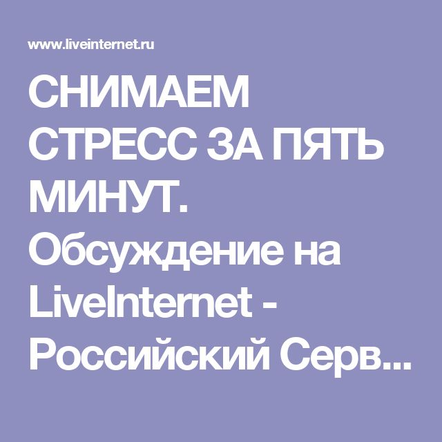 СНИМАЕМ СТРЕСС ЗА ПЯТЬ МИНУТ. Обсуждение на LiveInternet - Российский Сервис Онлайн-Дневников