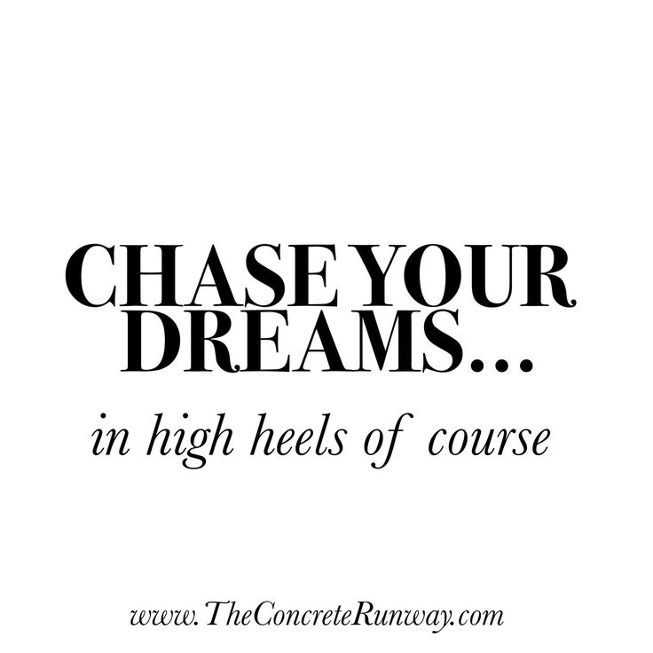 Chase your dreams... in high heels of course ;)