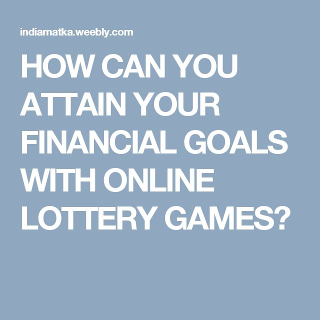 HOW CAN YOU ATTAIN YOUR FINANCIAL GOALS WITH ONLINE LOTTERY GAMES?