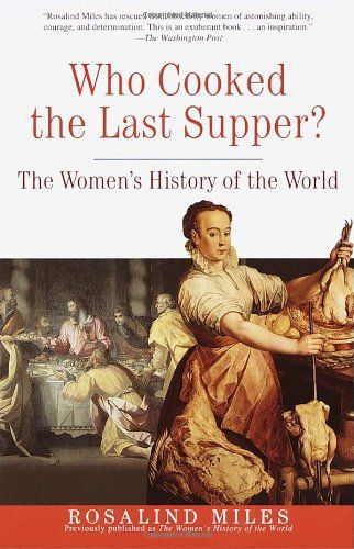 Who Cooked the Last Supper: The Women's History of the World by Rosalind Miles