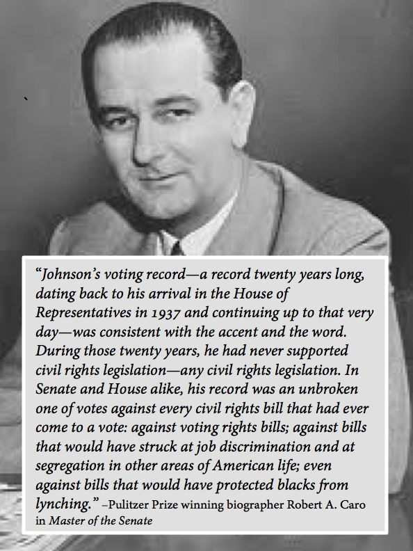 During those twenty years Lyndon Johnson had never supported civil rights legislation—any civil rights legislation. In Senate and House alike, his record was an unbroken one of votes against every civil rights bill that had ever come to a vote: against voting rights bills; against bills that would have struck at job discrimination and at segregation in other areas of American life; even against bills that would have protected blacks from lynching.