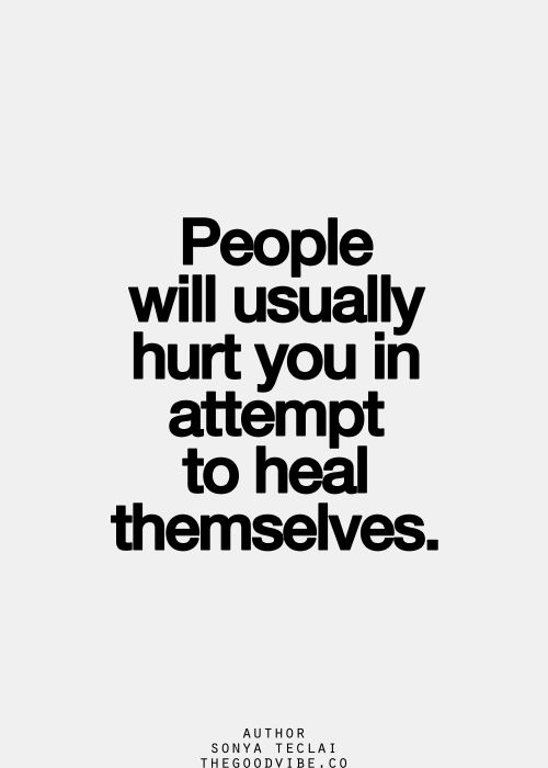 People will usually hurt you in attempt to heal themselves.. www.noworkingtitle.org (why passive aggressive people so what they do)