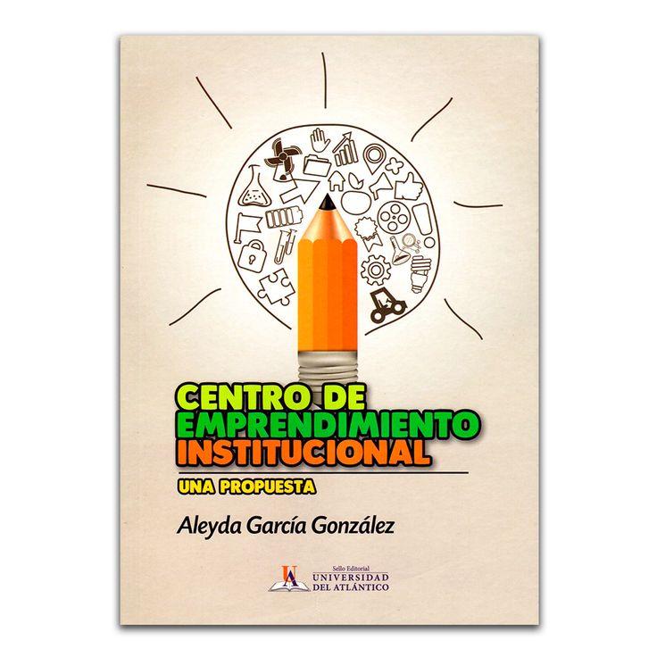 Centro de emprendimiento institucional – Aleyda García González – Universidad del Atlántico www.librosyeditores.com Editores y distribuidores.