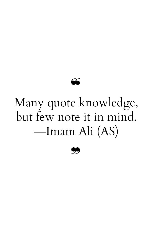 Many quote knowledge, but few not it in mind. -Hazrat Ali (a.s)