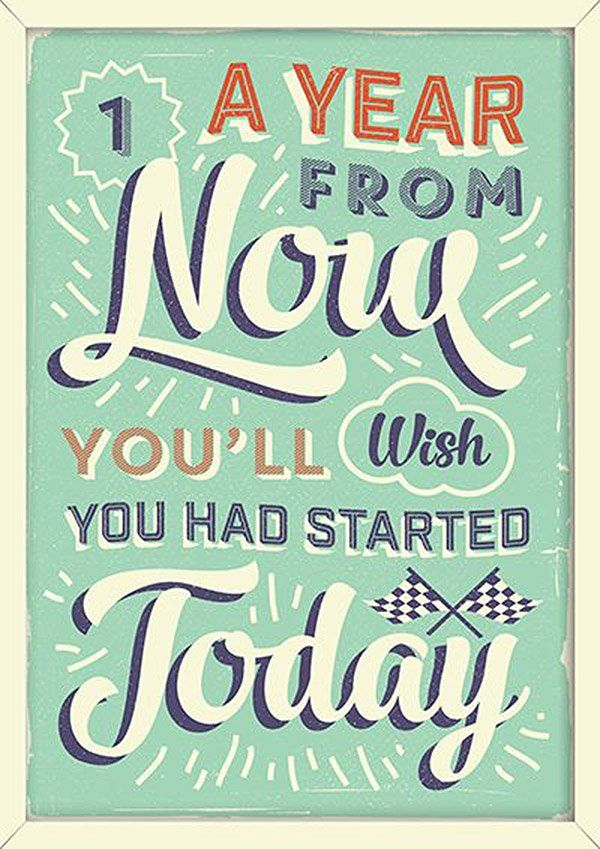 1 year from now you'll wish you had started today