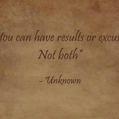 You can have results or excuses, not both ... what do you choose?