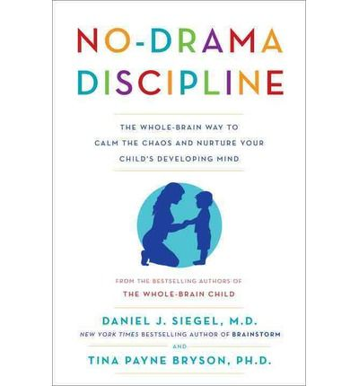 No-Drama Discipline: The Whole-Brain Way to Calm the Chaos and Nurture Your Child's Developing Mind : Daniel J Siegel, Tina Payne Bryson