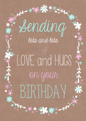 Sending lots of love and hugs on your birthday