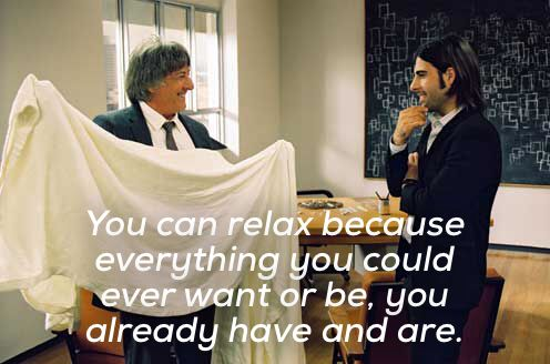 """""""You can relax because everything you could ever want or be you already have and are."""" - I Heart Huckabees"""