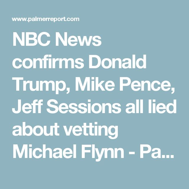 NBC News confirms Donald Trump, Mike Pence, Jeff Sessions all lied about vetting Michael Flynn - Palmer Report