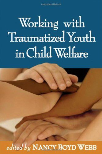Working with Traumatized Youth in Child Welfare (Social Work Practice with Children and Families) by Nancy Boyd Webb DSW  BCD  RPT-S, http://www.amazon.com/dp/159385224X/ref=cm_sw_r_pi_dp_4Zwatb0J7JQWS