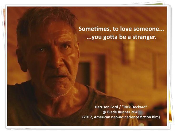 "Sometimes, to love someone... you gotta be a stranger. ~ Harrison Ford / ""Rick Deckard"" @ Blade Runner 2049 (2017, American neo-noir science fiction film)"