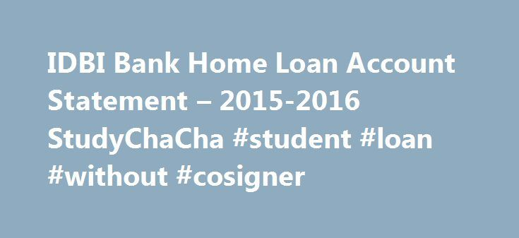 IDBI Bank Home Loan Account Statement – 2015-2016 StudyChaCha #student #loan #without #cosigner http://loans.remmont.com/idbi-bank-home-loan-account-statement-2015-2016-studychacha-student-loan-without-cosigner/  #idbi home loan # IDBI Bank Home Loan Account Statement Re: IDBI Bank Home Loan Account Statement IDBI BANK provide Home Loans for constructing a home, purchasing a ready built house / flat, residential plot and even for re-financing existing loans you may have availed from other…
