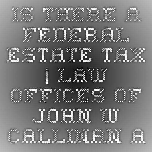 Is There a Federal Estate Tax | Law Offices of John W Callinan A new year is upon us.  Another year is passing.  So I thought it was a good time to write about death.  Well, more specifically, the tax associated with death.  Most years, the federal government raises the applicable exemption amount against #federalestatetax. http://www.eldercarelawyer.com/blog/2015/12/is-there-a-federal-estate-tax/ #EstatePlanning #NJ