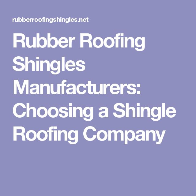 Rubber Roofing Shingles Manufacturers: Choosing A Shingle Roofing Company