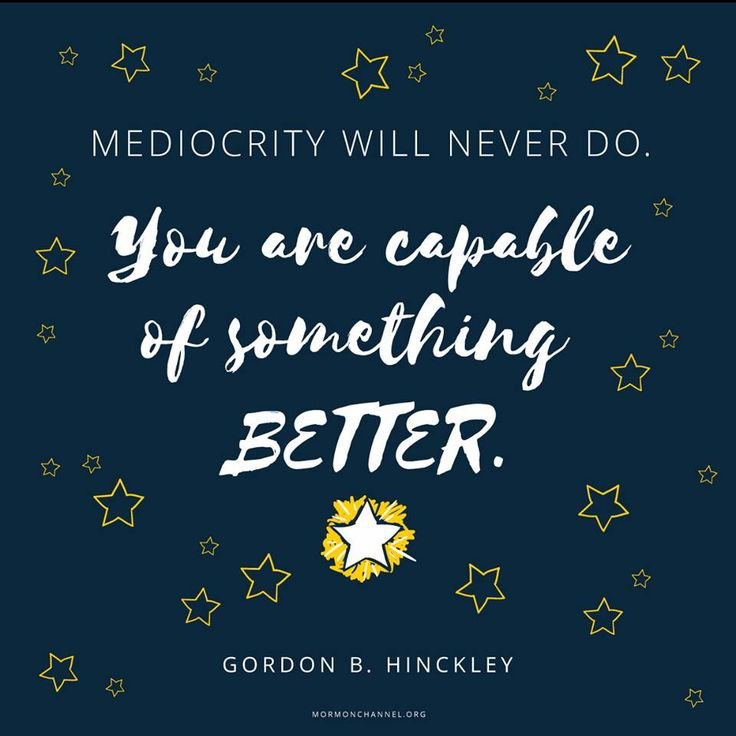 """Mediocrity will never do. You are capable of something better. Give it your very best. Make it happen. Walk the high road of charity, respect, and love for others and particularly those who are less fortunate. Be happy. Look for the sunlight in life. Reach for the stars."" From #PresHinckley's http://pinterest.com/pin/24066179228827332; http://facebook.com/242634619088155 message http://speeches.byu.edu/talks/gordon-b-hinckley_remarks-inauguration-president-cecil-o-samuelson"