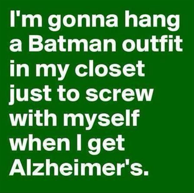 I'm gonna hang a Batman outfit in my closet just to screw with myself when I get Alzheimer's.