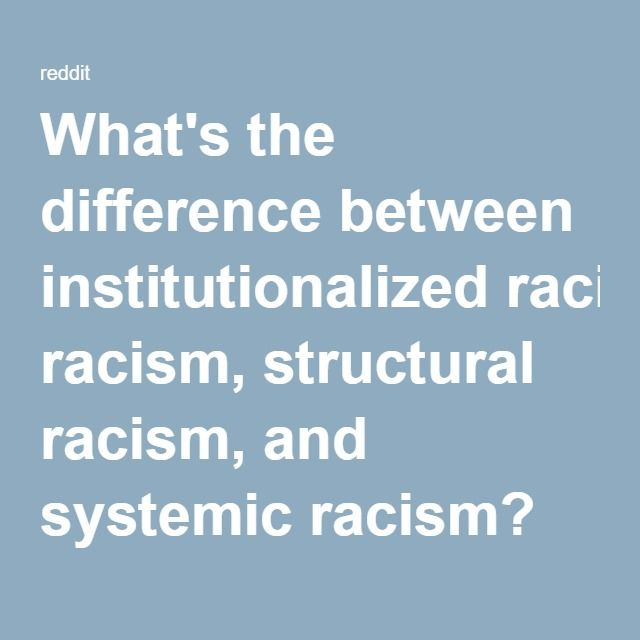 I don't totally agree with the definitions outlined here, but it's an interesting read.   What's the difference between institutionalized racism, structural racism, and systemic racism? Or are they all synonyms for the same thing? : AskSocialScience