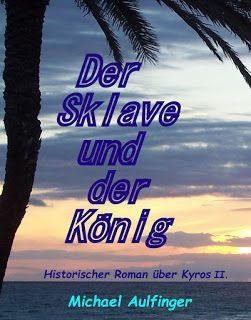 Der Sklave und der König - MIchael Aulfinger - Historischer Roman über Kyros II. und die Gründung des ersten Weltreiches der Geschichte.
