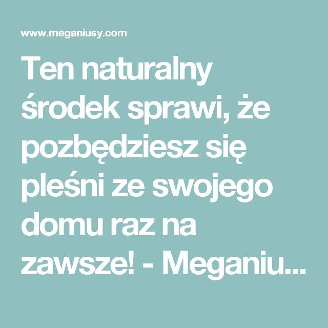 Ten naturalny środek sprawi, że pozbędziesz się pleśni ze swojego domu raz na zawsze! - Meganiusy.com - Najlepsze publikacje w Internecie