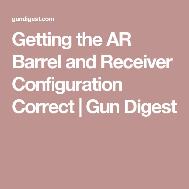 Getting the AR Barrel and Receiver Configuration Correct | Gun Digest