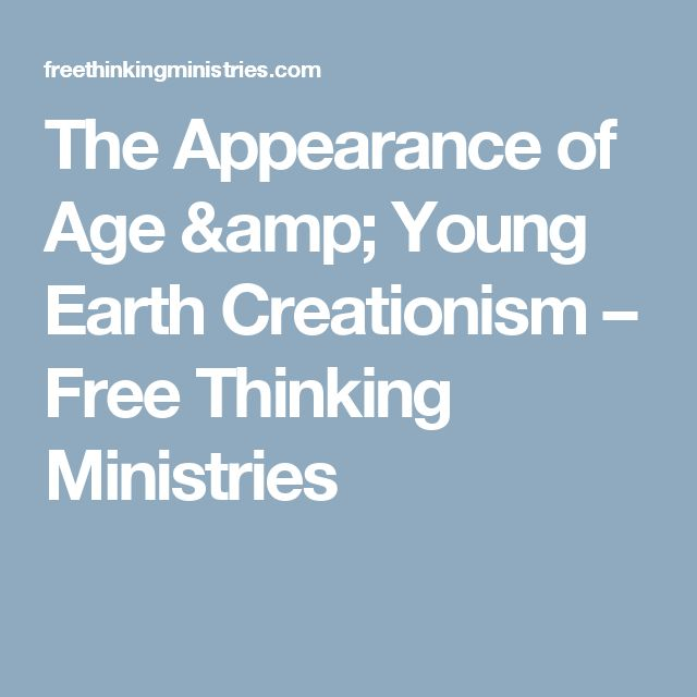 The Appearance of Age & Young Earth Creationism – Free Thinking Ministries