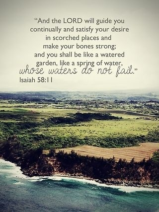 (Isaiah 58:11) The Lord will guide you always; he will satisfy your needs in a sun-scorched land and will strengthen your frame. You will be like a well-watered garden, like a spring whose waters never fail.