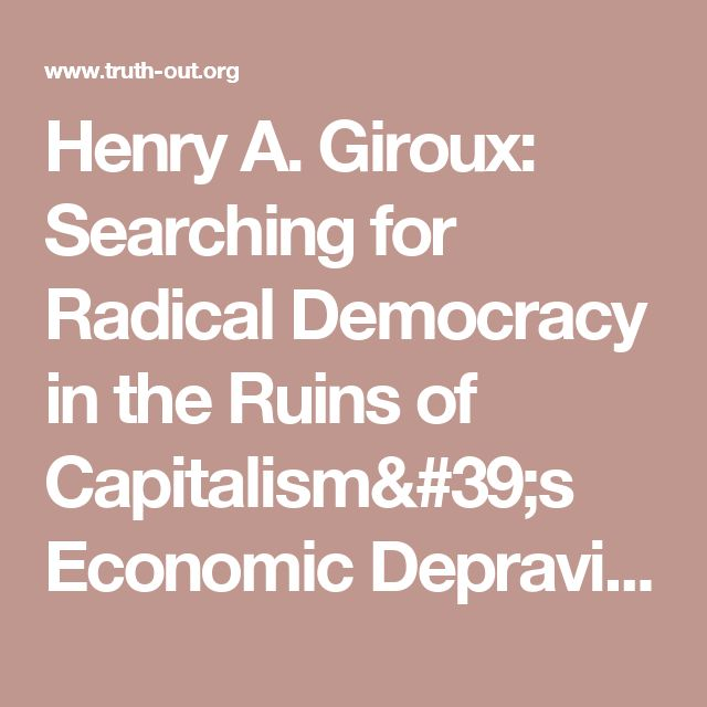 Henry A. Giroux: Searching for Radical Democracy in the Ruins of Capitalism's Economic Depravity