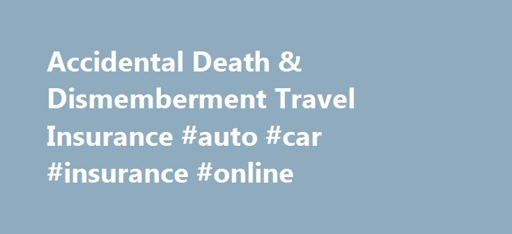 Accidental Death & Dismemberment Travel Insurance #auto #car #insurance #online http://insurance.nef2.com/accidental-death-dismemberment-travel-insurance-auto-car-insurance-online/  #accidental death insurance # Accidental Death and Dismemberment Coverage for Accidental Death and Dismemberment (AD D) is one of the benefits of travel insurance that many people don't want to think about, but may be quite important for certain travelers.... Read more