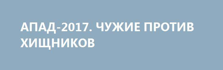АПАД-2017. ЧУЖИЕ ПРОТИВ ХИЩНИКОВ http://rusdozor.ru/2017/05/02/apad-2017-chuzhie-protiv-xishhnikov/  Похоже, что лучшая аналогия для новой мировой дихотомии – это голливудский блокбастер «Чужой против хищника». Проблема России состоит в том, насколько грамотно будет выстроена стратегия и тактика Москвы, ставшей свидетелем войны «чужих» и «хищников».  Завтра, 3 мая 2017 года, ...