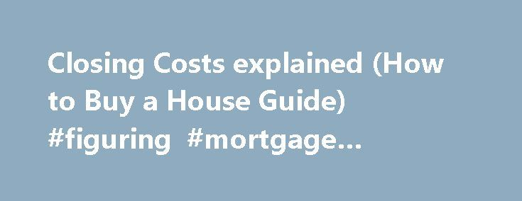 Closing Costs explained (How to Buy a House Guide) #figuring #mortgage #payments http://mortgage.remmont.com/closing-costs-explained-how-to-buy-a-house-guide-figuring-mortgage-payments/  #mortgage closing costs #How to Buy a House Tips about closing costs Tip. Make sure to get the Good Faith Estimate (GFE) and Settlement Statement (HUD-1) from your Lender. Review them and compare it to the typical closing costs above. Direct any questions about it to your lender and your real estate agent…