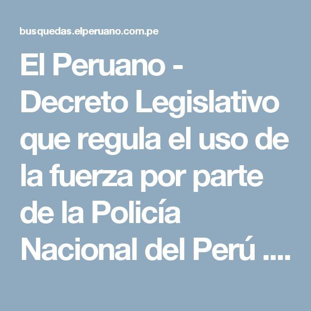 El Peruano - Decreto Legislativo que regula el uso de la fuerza por parte de la Policía Nacional del Perú   . - DECRETO LEGISLATIVO - N° 1186 - PODER EJECUTIVO - DECRETOS LEGISLATIVOS