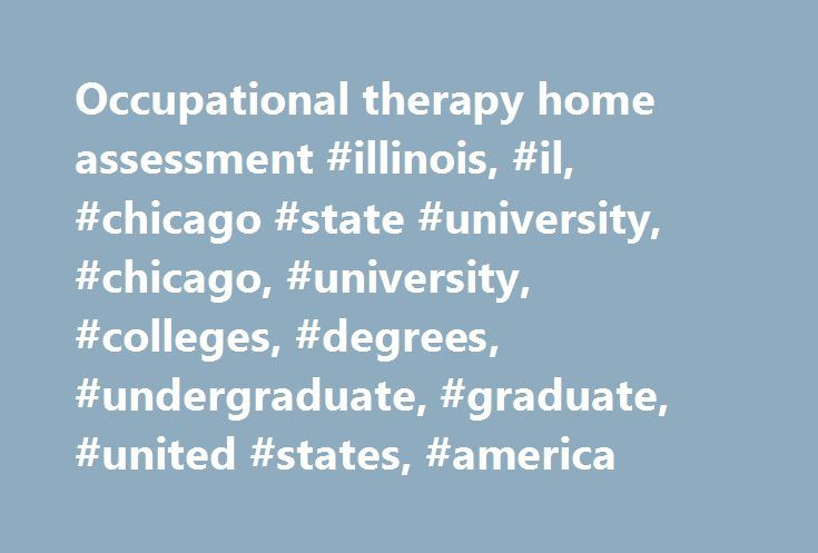 Occupational therapy home assessment #illinois, #il, #chicago #state #university, #chicago, #university, #colleges, #degrees, #undergraduate, #graduate, #united #states, #america http://charlotte.remmont.com/occupational-therapy-home-assessment-illinois-il-chicago-state-university-chicago-university-colleges-degrees-undergraduate-graduate-united-states-america/  # Assessment of Student Learning The Department of Occupational Therapy Assesses Student Learning based on 5 primary student…