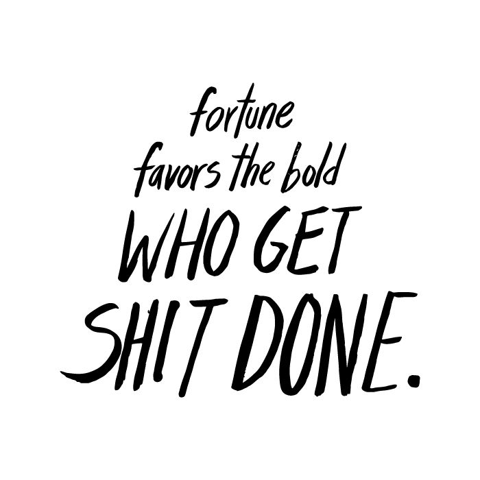 """""""Fortune favors the bold who get shit done.""""  – Sophia Amoruso, fashion maven and #girlboss of Nasty Gal. This is our new mantra."""