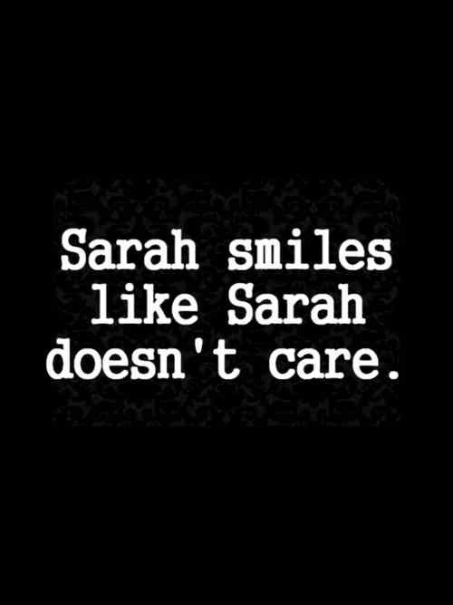 Sarah pretends like she doesn't care but with only a smile on his face or a a few seconds talking to him her world turns upside down .I think sarah knows that she is his destiny she only wants to make sure that he knows that ..