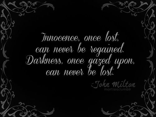 """Innocence, once lost, can never be regained.  Darkness, once gazed upon, can never be lost."" ~ John Milton ~ Paradise Lost"