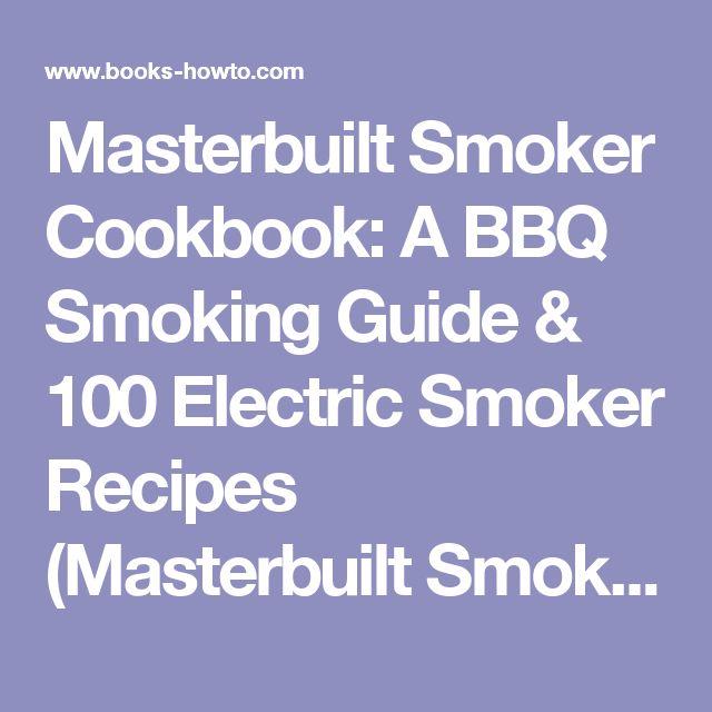 Masterbuilt Smoker Cookbook: A BBQ Smoking Guide & 100 Electric Smoker Recipes (Masterbuilt Smoker Series ) (Volume 1) - How To Books
