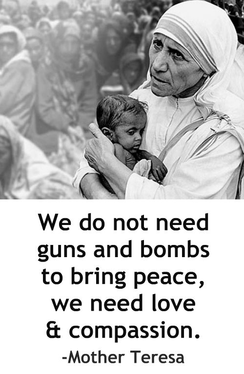 We do not need guns and bombs to bring peace, we need love and compassion. -Mother Teresa More