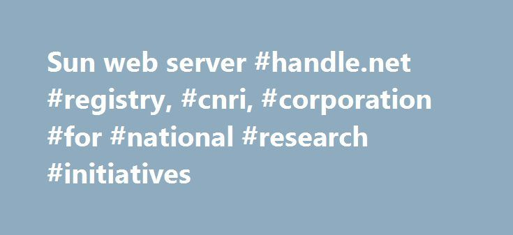 Sun web server #handle.net #registry, #cnri, #corporation #for #national #research #initiatives http://san-francisco.remmont.com/sun-web-server-handle-net-registry-cnri-corporation-for-national-research-initiatives/  # HDL.NET Information Services Welcome to the web site of the Handle.Net Registry (HNR), run by Corporation for National Research Initiatives (CNRI). CNRI is a Multi-Primary Administrator (MPA) of the Global Handle Registry (GHR), authorized by the DONA Foundation to allot…