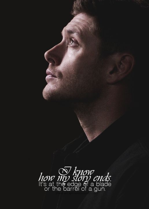 ''I know how my story ends. It's at the edge of a blade or the barrel of a gun.'' / Dean Winchester