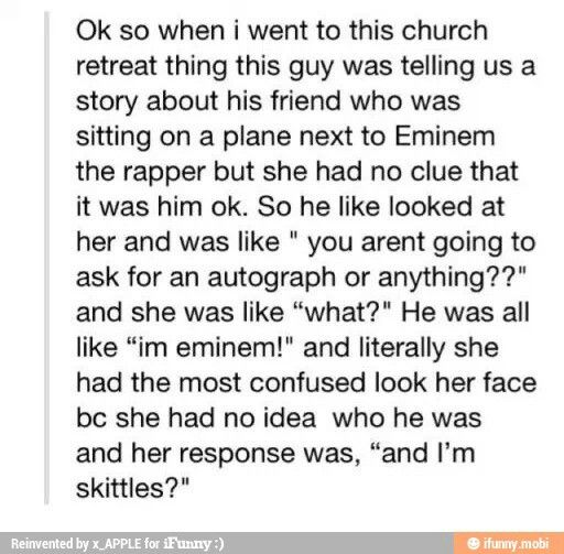 """we used to live next door to eminem's tour manager or something like that idk exactly what he was and we took him some donuts as a house warming gift when he moved in and he was just like """"yo here take some eminem concert tickets."""" i was like 11 and had no idea who eminem was so when my mom told me i said something along the lines of """"so if the m&ms are having a concert will skittles and reeses pieces start having concerts too??"""""""